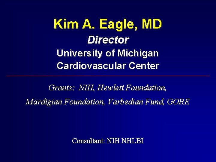 Kim A. Eagle, MD Director University of Michigan Cardiovascular Center Grants: NIH, Hewlett Foundation,