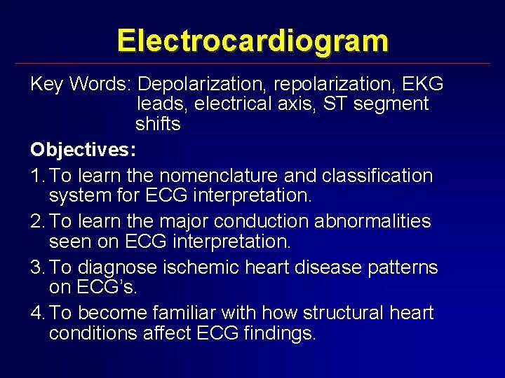 Electrocardiogram Key Words: Depolarization, repolarization, EKG leads, electrical axis, ST segment shifts Objectives: 1.