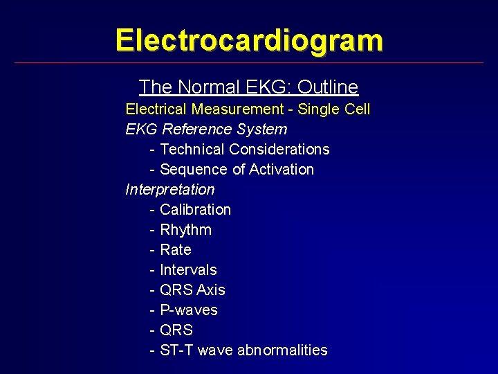 Electrocardiogram The Normal EKG: Outline Electrical Measurement - Single Cell EKG Reference System -