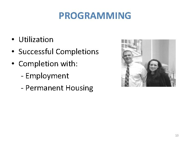 PROGRAMMING • Utilization • Successful Completions • Completion with: - Employment - Permanent Housing