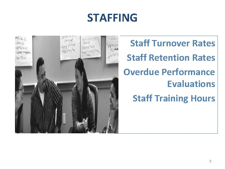 STAFFING Staff Turnover Rates Staff Retention Rates Overdue Performance Evaluations Staff Training Hours 5
