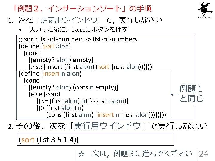 「例題2.インサーションソート」の手順 1. 次を「定義用ウインドウ」で,実行しなさい • 入力した後に,Execute ボタンを押す ; ; sort: list-of-numbers -> list-of-numbers (define (sort