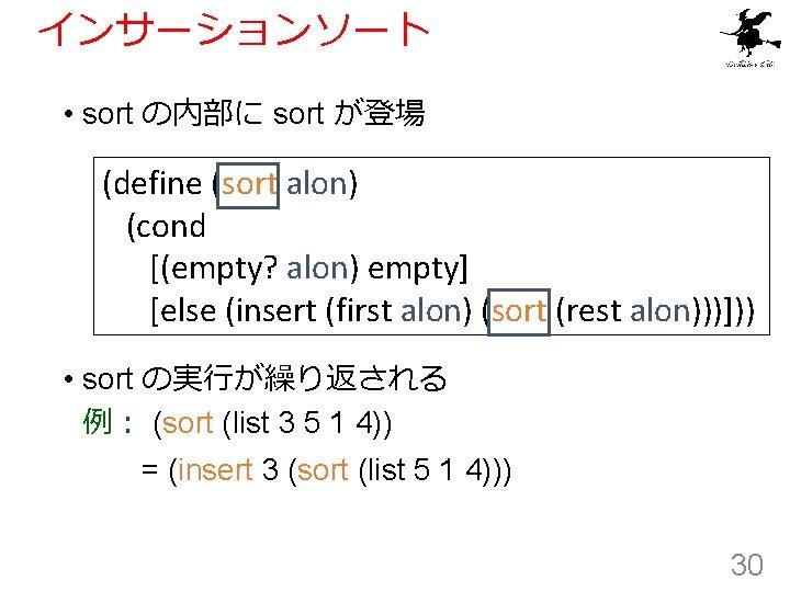 インサーションソート • sort の内部に sort が登場 (define (sort alon) (cond [(empty? alon) empty] [else