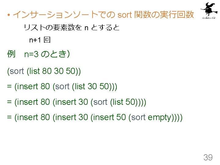 • インサーションソートでの sort 関数の実行回数 リストの要素数を n とすると n+1 回 例 n=3 のとき) (sort (list