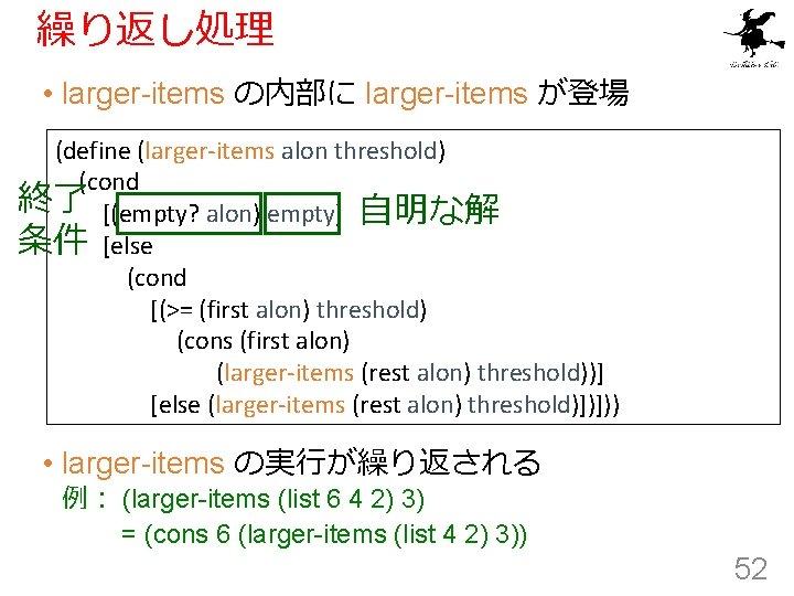 繰り返し処理 • larger-items の内部に larger-items が登場 (define (larger-items alon threshold) (cond 終了 [(empty? alon)