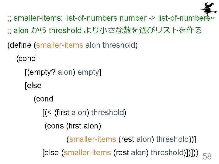 ; ; smaller-items: list-of-numbers number -> list-of-numbers ; ; alon から threshold より小さな数を選びリストを作る (define