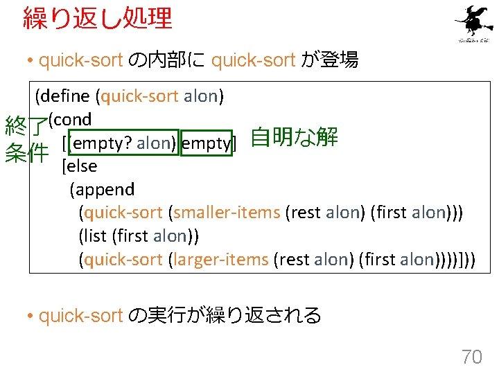 繰り返し処理 • quick-sort の内部に quick-sort が登場 (define (quick-sort alon) 終了(cond [(empty? alon) empty] 自明な解