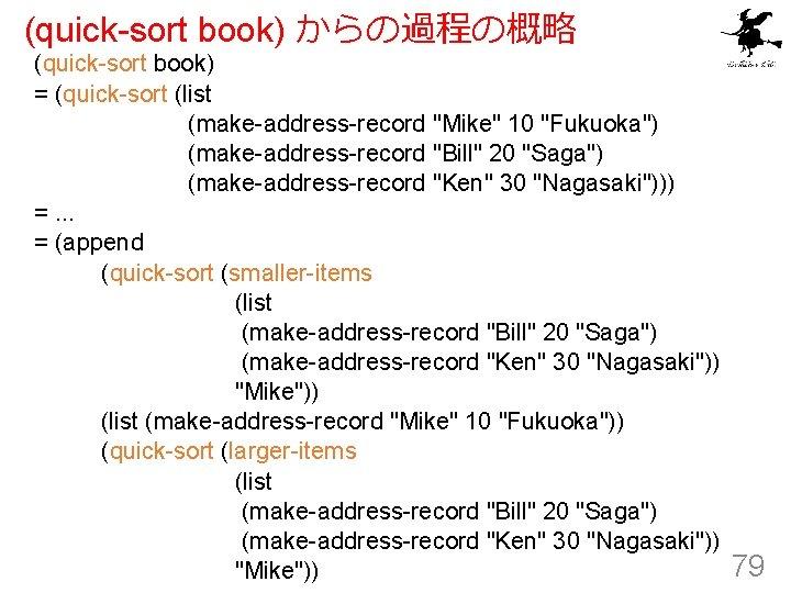 "(quick-sort book) からの過程の概略 (quick-sort book) = (quick-sort (list (make-address-record ""Mike"" 10 ""Fukuoka"") (make-address-record ""Bill"""
