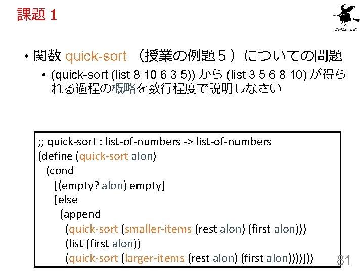 課題1 • 関数 quick-sort (授業の例題5)についての問題 • (quick-sort (list 8 10 6 3 5)) から