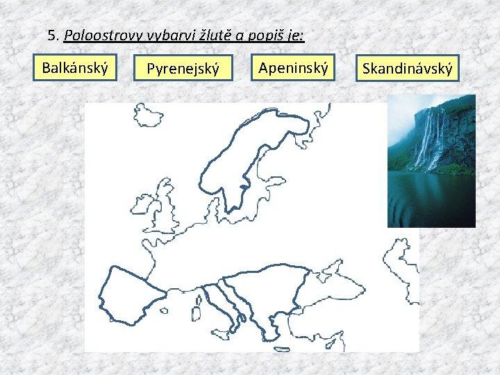5. Poloostrovy vybarvi žlutě a popiš je: Balkánský Pyrenejský Apeninský Skandinávský