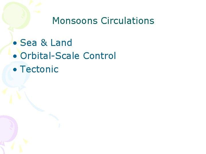 Monsoons Circulations • Sea & Land • Orbital-Scale Control • Tectonic