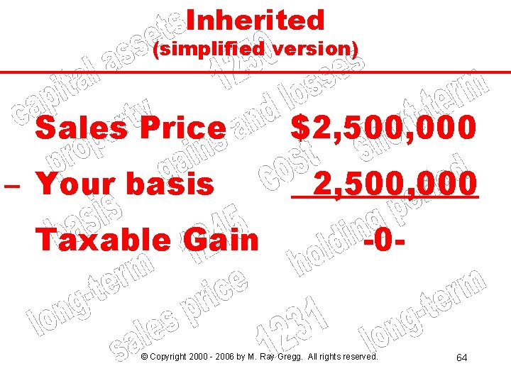Inherited (simplified version) Sales Price – Your basis Taxable Gain $2, 500, 000 -0
