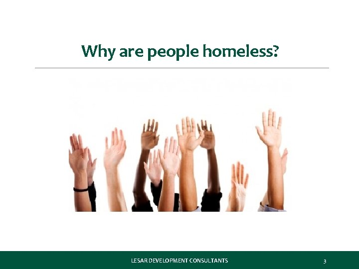 Why are people homeless? LESAR DEVELOPMENT CONSULTANTS 3