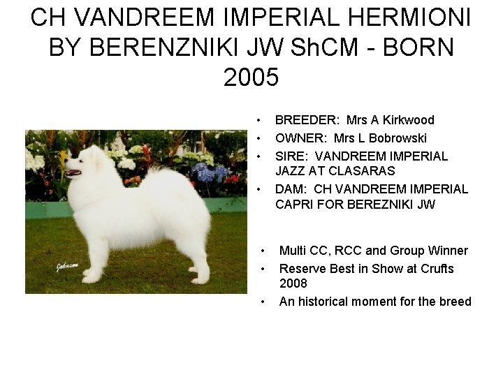 CH VANDREEM IMPERIAL HERMIONI BY BERENZNIKI JW Sh. CM - BORN 2005 • •