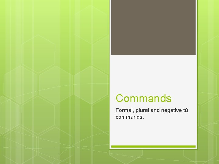 Commands Formal, plural and negative tú commands.