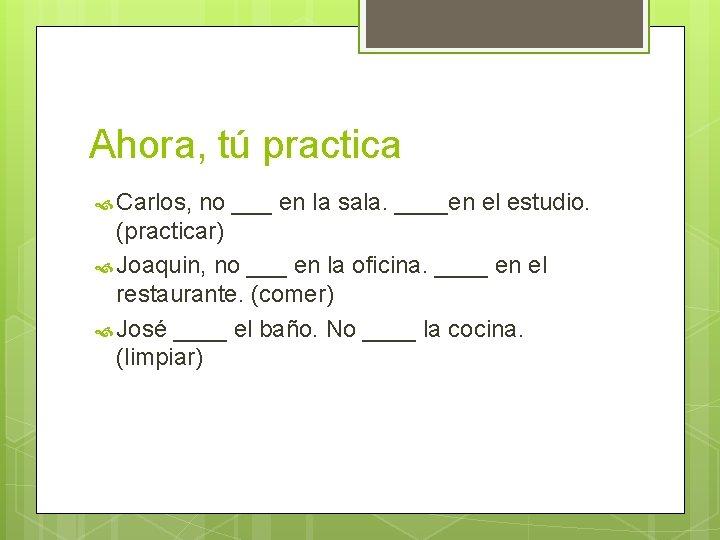 Ahora, tú practica Carlos, no ___ en la sala. ____en el estudio. (practicar) Joaquin,