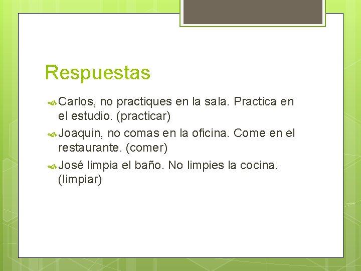 Respuestas Carlos, no practiques en la sala. Practica en el estudio. (practicar) Joaquin, no