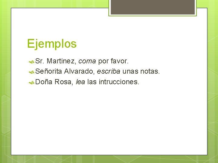 Ejemplos Sr. Martinez, coma por favor. Señorita Alvarado, escriba unas notas. Doña Rosa, lea