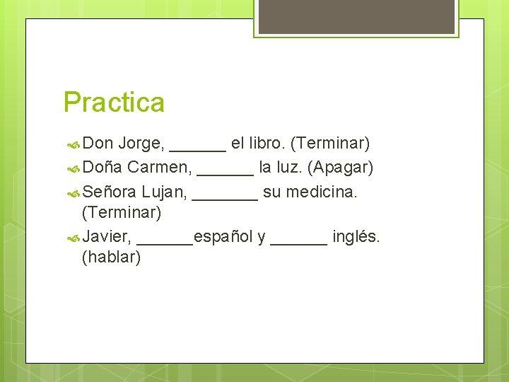 Practica Don Jorge, ______ el libro. (Terminar) Doña Carmen, ______ la luz. (Apagar) Señora