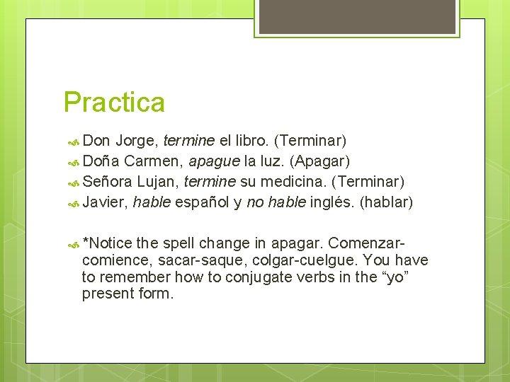 Practica Don Jorge, termine el libro. (Terminar) Doña Carmen, apague la luz. (Apagar) Señora