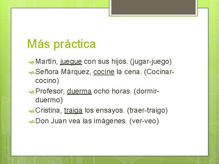 Más práctica Martín, juegue con sus hijos. (jugar-juego) Señora Márquez, cocine la cena. (Cocinarcocino)