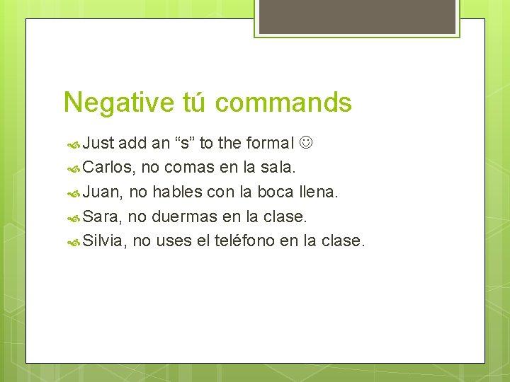 "Negative tú commands Just add an ""s"" to the formal Carlos, no comas en"