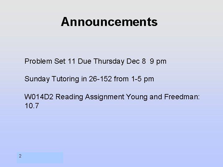 Announcements Problem Set 11 Due Thursday Dec 8 9 pm Sunday Tutoring in 26