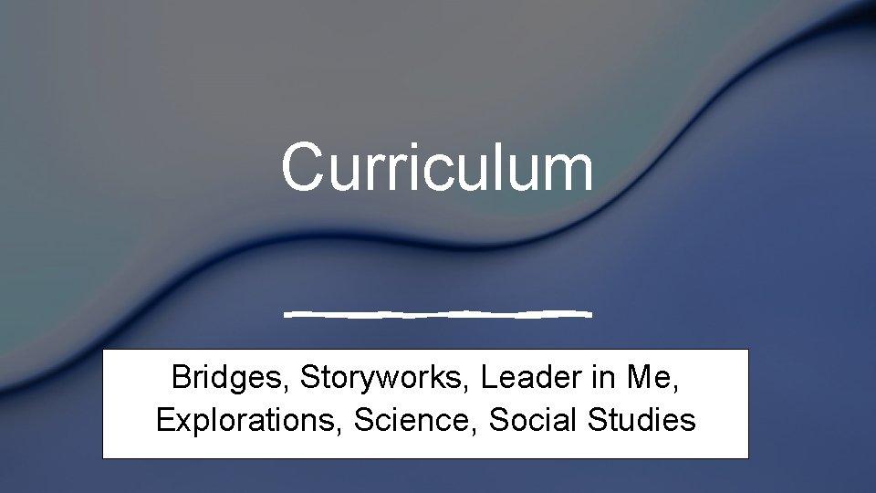 Curriculum Bridges, Storyworks, Leader in Me, Explorations, Science, Social Studies