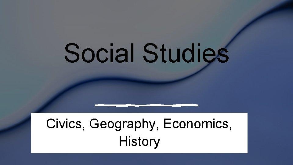 Social Studies Civics, Geography, Economics, History