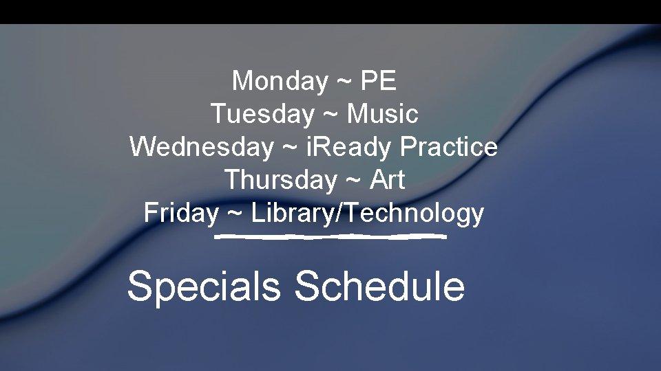 Monday ~ PE Tuesday ~ Music Wednesday ~ i. Ready Practice Thursday ~ Art