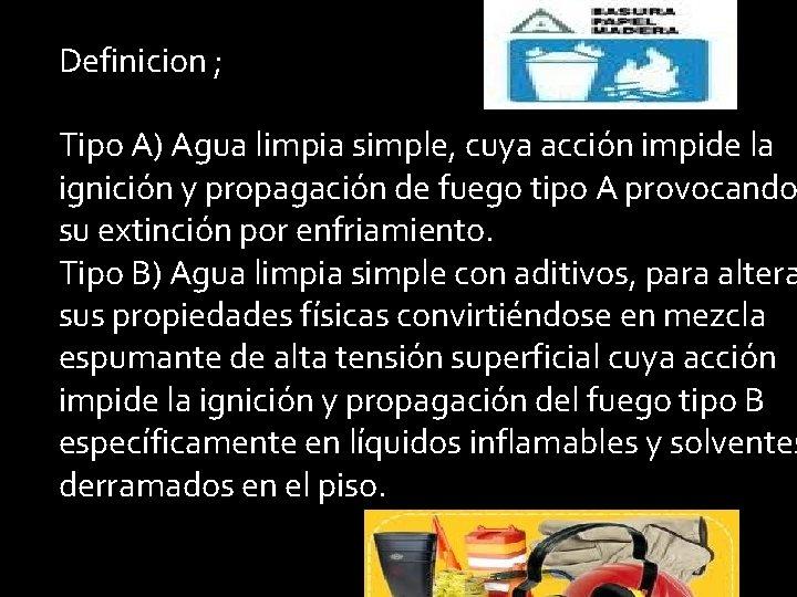 Definicion ; Tipo A) Agua limpia simple, cuya acción impide la ignición y propagación
