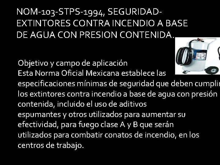 NOM-103 -STPS-1994, SEGURIDADEXTINTORES CONTRA INCENDIO A BASE DE AGUA CON PRESION CONTENIDA. Objetivo y