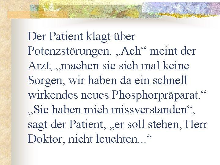 """Der Patient klagt über Potenzstörungen. """"Ach"""" meint der Arzt, """"machen sie sich mal keine"""