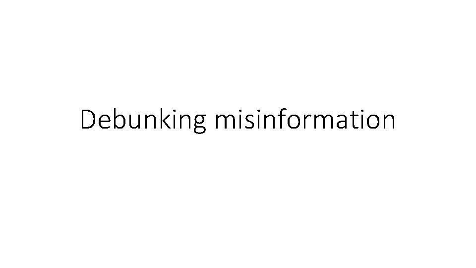 Debunking misinformation