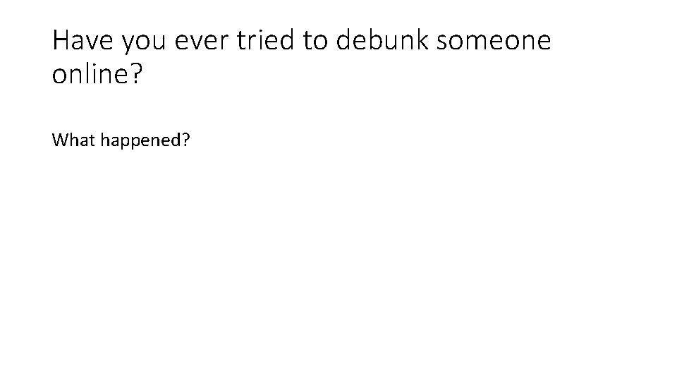 Have you ever tried to debunk someone online? What happened?