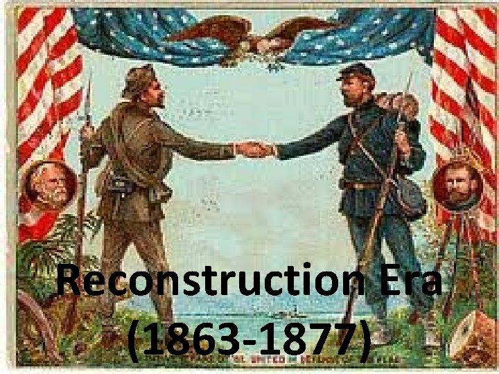 Reconstruction Era (1863 -1877)