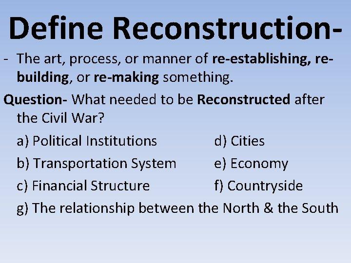 Define Reconstruction- - The art, process, or manner of re-establishing, rebuilding, or re-making something.
