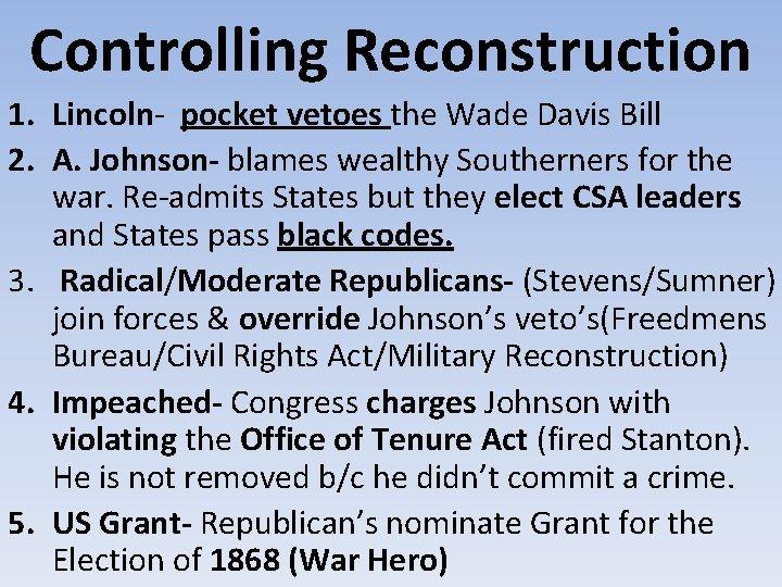Controlling Reconstruction 1. Lincoln- pocket vetoes the Wade Davis Bill 2. A. Johnson- blames