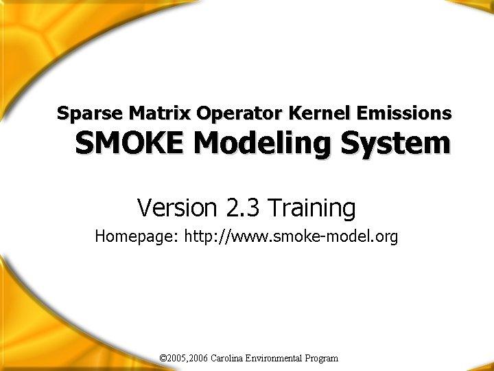 Sparse Matrix Operator Kernel Emissions SMOKE Modeling System Version 2. 3 Training Homepage: http: