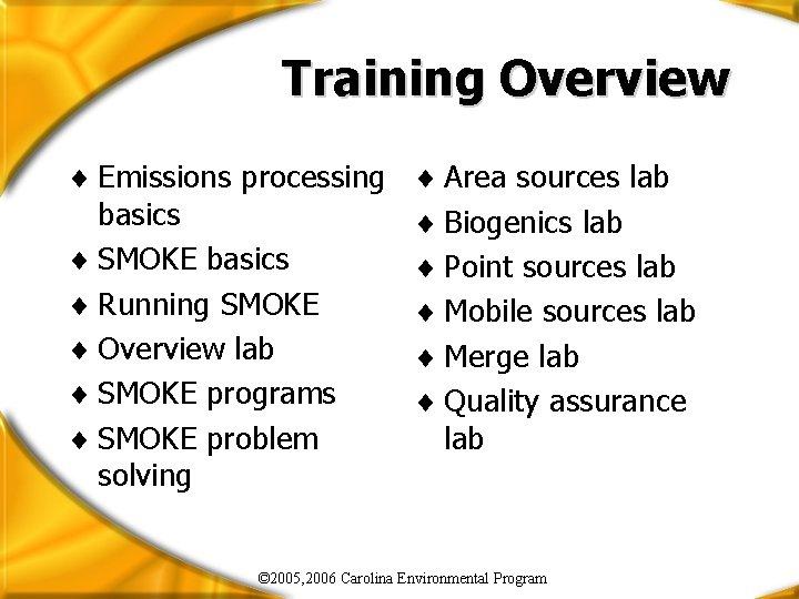 Training Overview ¨ Emissions processing basics ¨ SMOKE basics ¨ Running SMOKE ¨ Overview