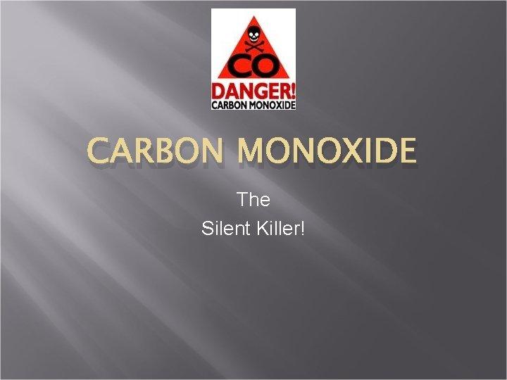 CARBON MONOXIDE The Silent Killer!
