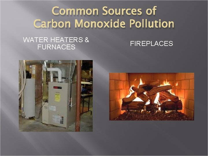 Common Sources of Carbon Monoxide Pollution WATER HEATERS & FURNACES FIREPLACES