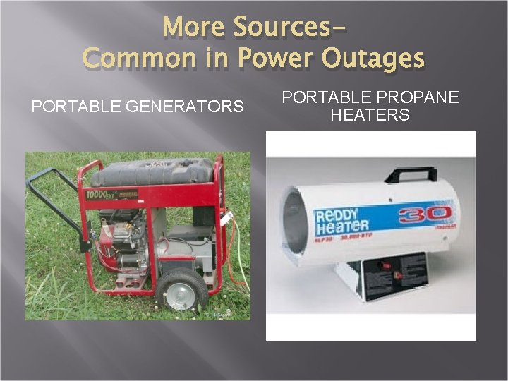 More Sources. Common in Power Outages PORTABLE GENERATORS PORTABLE PROPANE HEATERS