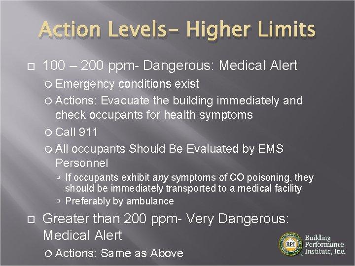 Action Levels- Higher Limits 100 – 200 ppm- Dangerous: Medical Alert Emergency conditions exist