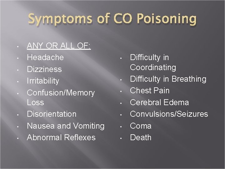 Symptoms of CO Poisoning • • ANY OR ALL OF: Headache Dizziness Irritability Confusion/Memory