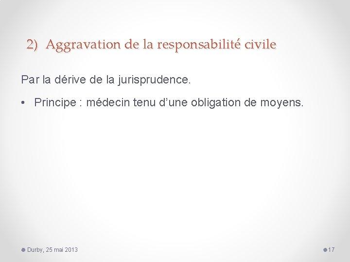 2) Aggravation de la responsabilité civile Par la dérive de la jurisprudence. • Principe