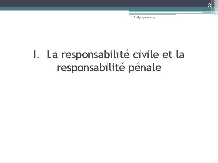 3 Durby, 25 mai 2013 I. La responsabilité civile et la responsabilité pénale
