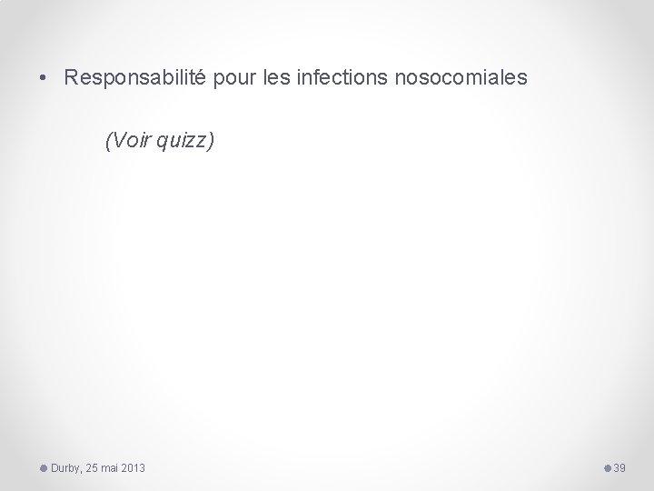 • Responsabilité pour les infections nosocomiales (Voir quizz) Durby, 25 mai 2013 39