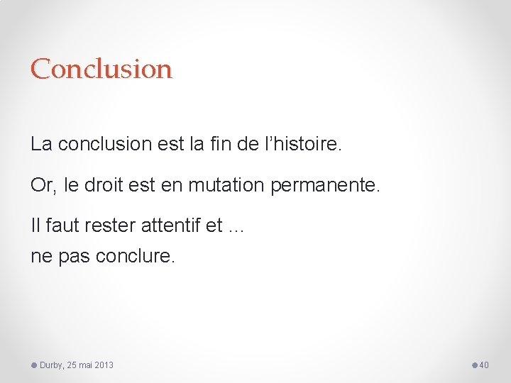 Conclusion La conclusion est la fin de l'histoire. Or, le droit est en mutation
