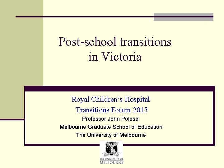 Post-school transitions in Victoria Royal Children's Hospital Transitions Forum 2015 Professor John Polesel Melbourne